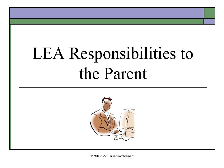 LEA Responsibilities to the Parent 11/10/05 22 Parent Involvement