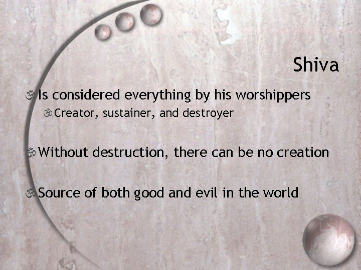 Shiva  Is considered everything by his worshippers Creator, sustainer, and destroyer  Without
