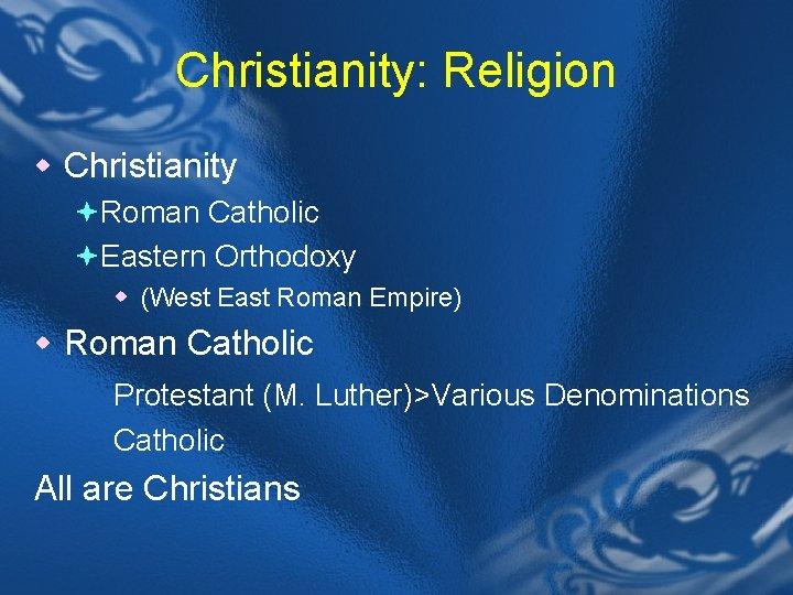 Christianity: Religion w Christianity ªRoman Catholic ªEastern Orthodoxy w (West East Roman Empire) w