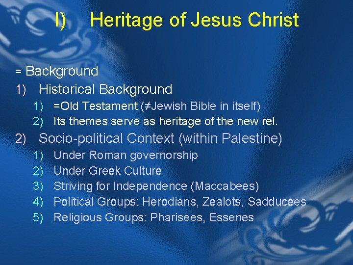 I) Heritage of Jesus Christ = Background 1) Historical Background 1) =Old Testament (≠Jewish
