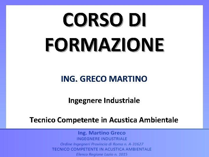 CORSO DI FORMAZIONE ING. GRECO MARTINO Ingegnere Industriale Tecnico Competente in Acustica Ambientale