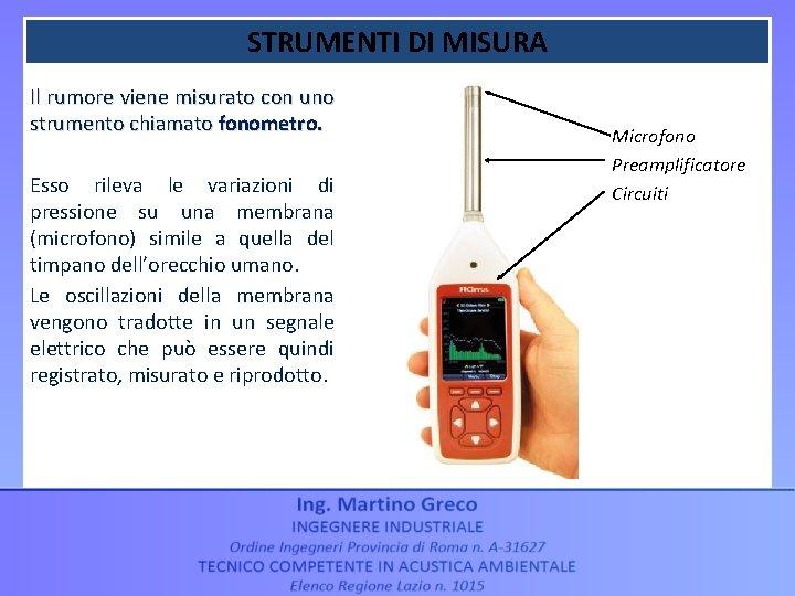 STRUMENTI DI MISURA Il rumore viene misurato con uno strumento chiamato fonometro. Esso rileva