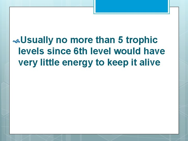Usually no more than 5 trophic levels since 6 th level would have