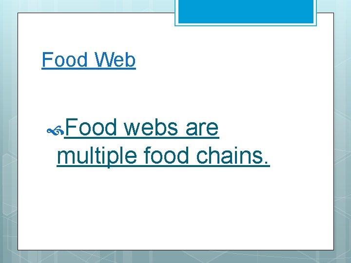 Food Web Food webs are multiple food chains.