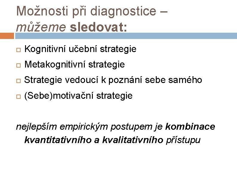 Možnosti při diagnostice – můžeme sledovat: Kognitivní učební strategie Metakognitivní strategie Strategie vedoucí k