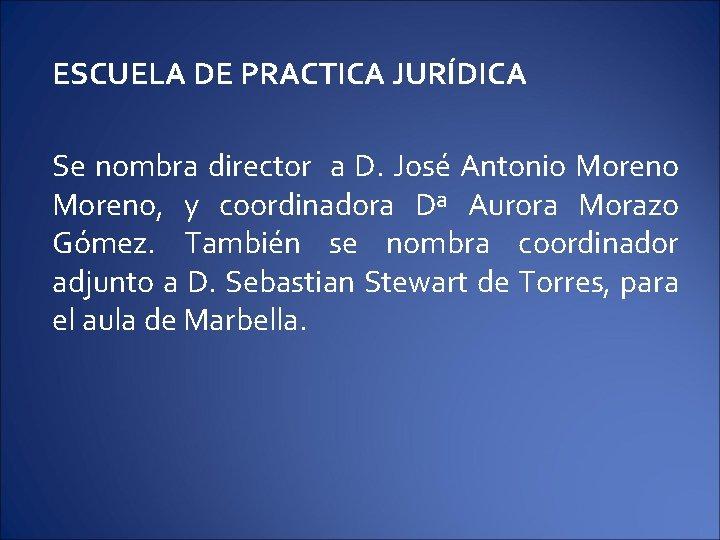 ESCUELA DE PRACTICA JURÍDICA Se nombra director a D. José Antonio Moreno, y coordinadora