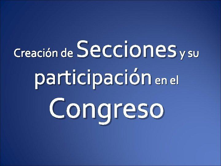 Secciones y su Creación de participación en el Congreso