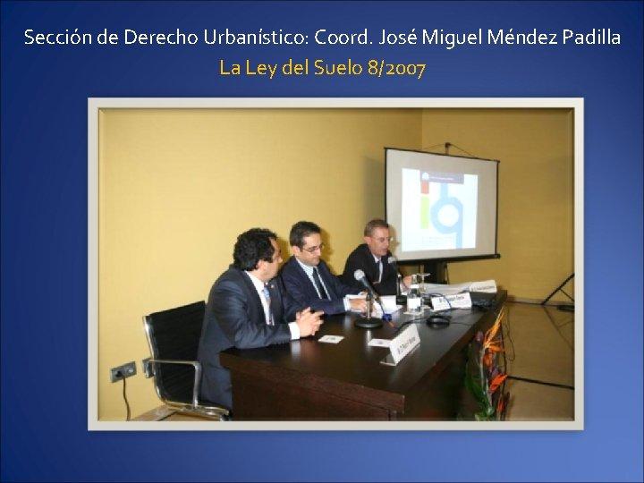 Sección de Derecho Urbanístico: Coord. José Miguel Méndez Padilla La Ley del Suelo 8/2007