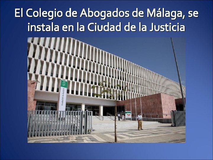 El Colegio de Abogados de Málaga, se instala en la Ciudad de la Justicia