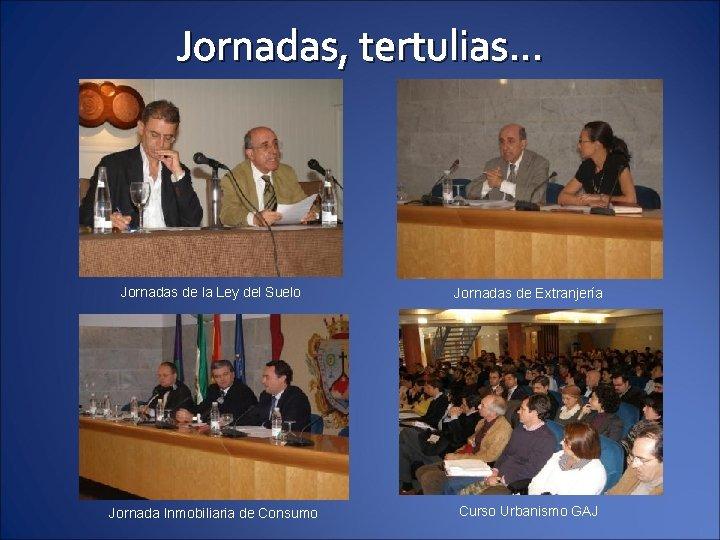 Jornadas, tertulias… Jornadas de la Ley del Suelo Jornadas de Extranjería Jornada Inmobiliaria de