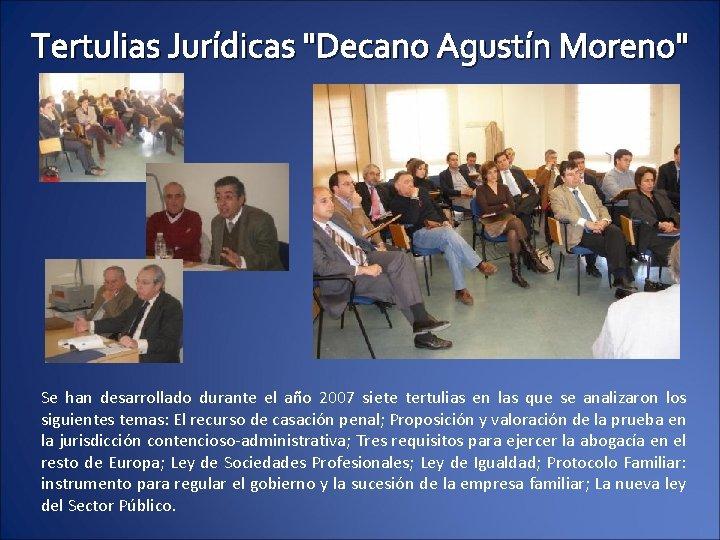 """Tertulias Jurídicas """"Decano Agustín Moreno"""" Se han desarrollado durante el año 2007 siete tertulias"""