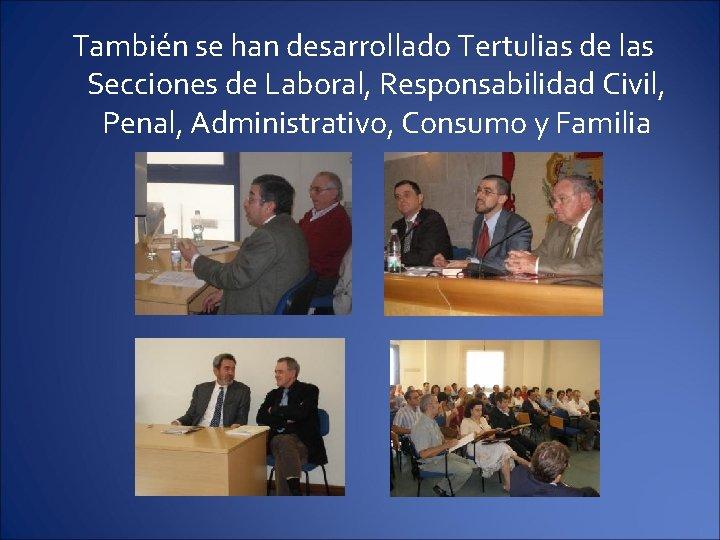 También se han desarrollado Tertulias de las Secciones de Laboral, Responsabilidad Civil, Penal, Administrativo,