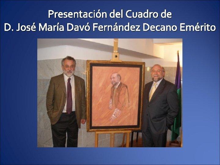 Presentación del Cuadro de D. José María Davó Fernández Decano Emérito