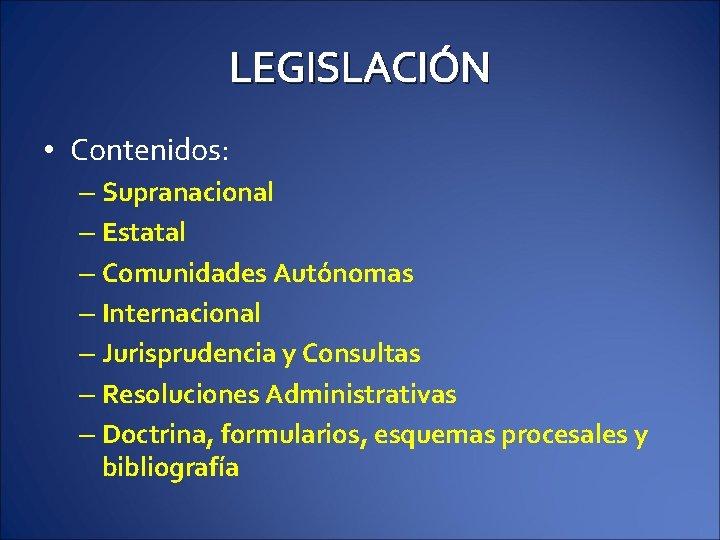 LEGISLACIÓN • Contenidos: – Supranacional – Estatal – Comunidades Autónomas – Internacional – Jurisprudencia