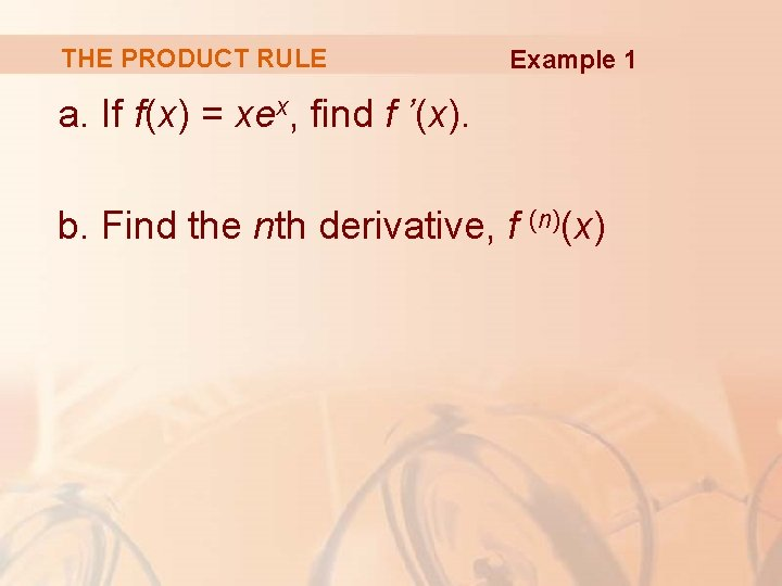 THE PRODUCT RULE Example 1 a. If f(x) = xex, find f '(x). b.
