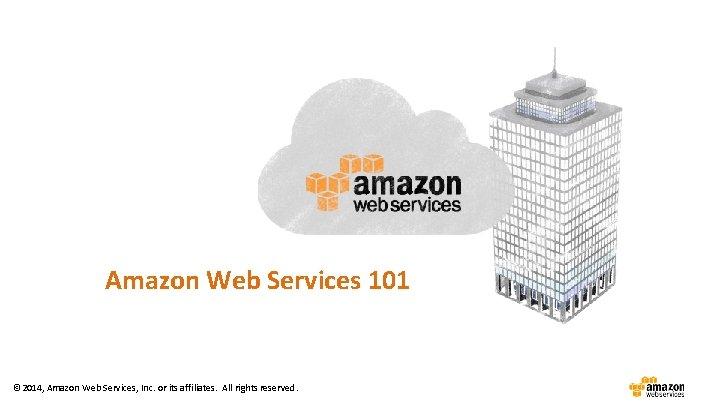 Amazon Web Services 101 © 2014, Amazon Web Services, Inc. or its affiliates. All