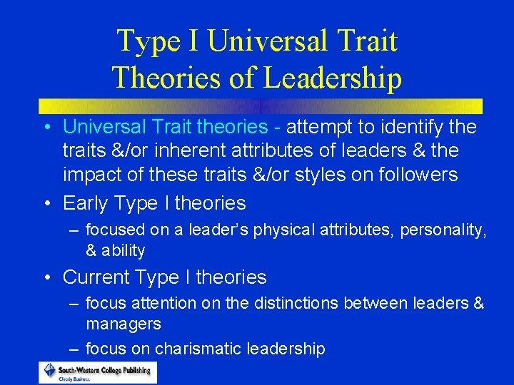 Type I Universal Trait Theories of Leadership • Universal Trait theories - attempt to