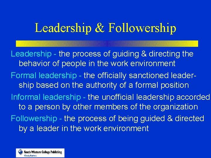 Leadership & Followership Leadership - the process of guiding & directing the behavior of