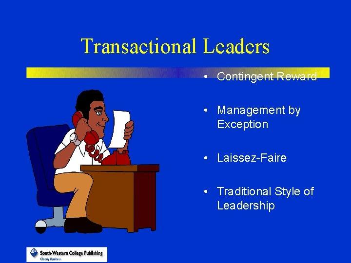 Transactional Leaders • Contingent Reward • Management by Exception • Laissez-Faire • Traditional Style