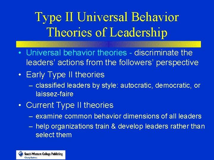 Type II Universal Behavior Theories of Leadership • Universal behavior theories - discriminate the