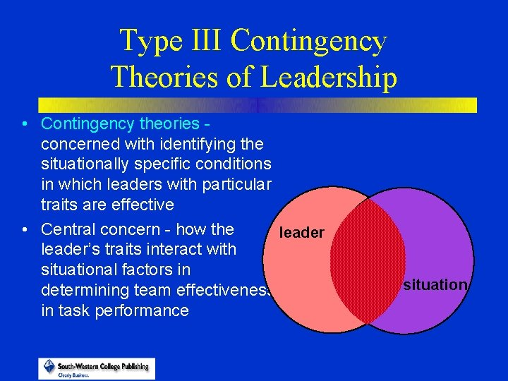 Type III Contingency Theories of Leadership • Contingency theories concerned with identifying the situationally