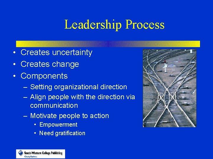 Leadership Process • Creates uncertainty • Creates change • Components – Setting organizational direction