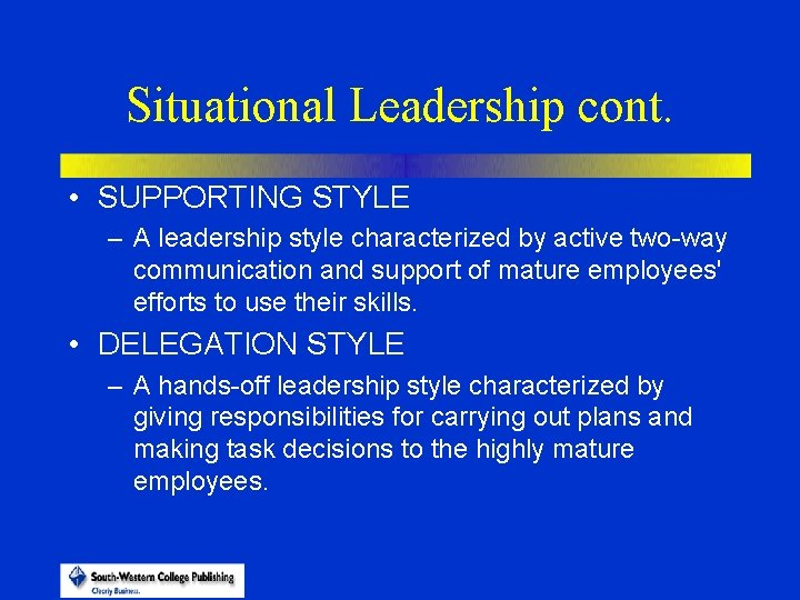 Situational Leadership cont. • SUPPORTING STYLE – A leadership style characterized by active two-way