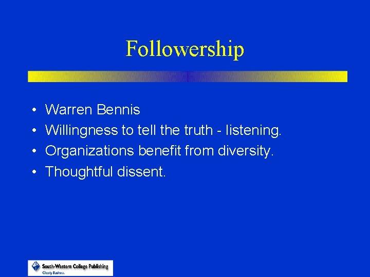 Followership • • Warren Bennis Willingness to tell the truth - listening. Organizations benefit
