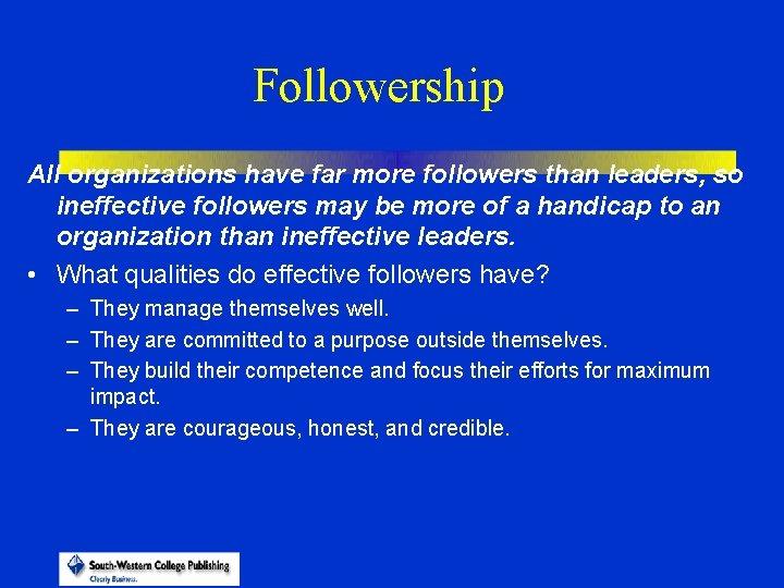 Followership All organizations have far more followers than leaders, so ineffective followers may be