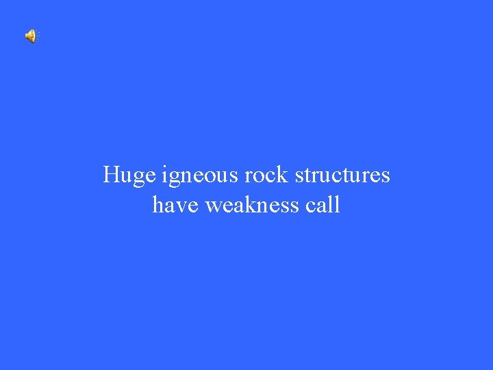 Huge igneous rock structures have weakness call