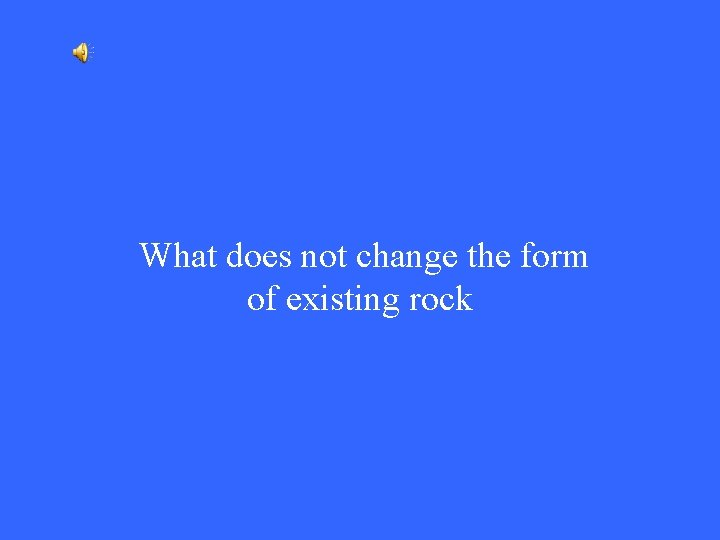 What does not change the form of existing rock