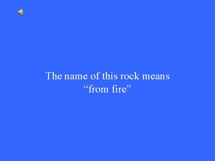 """The name of this rock means """"from fire"""""""