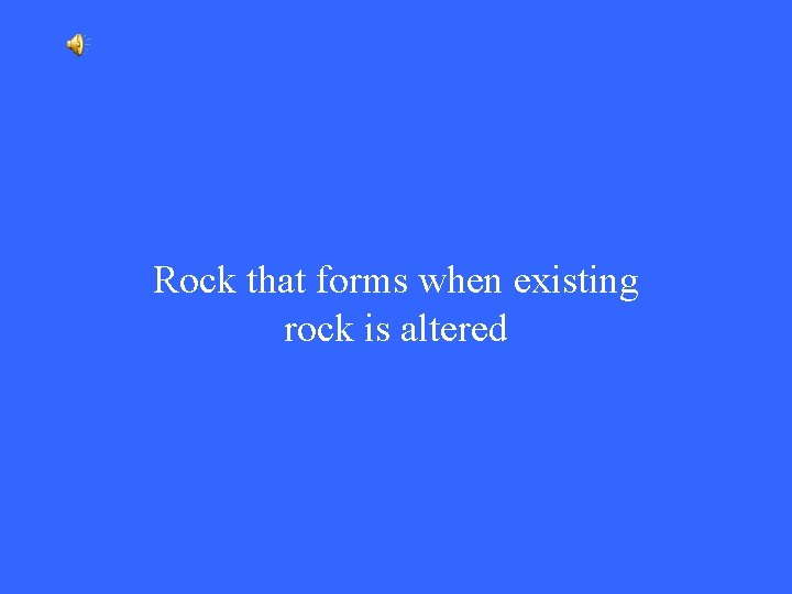 Rock that forms when existing rock is altered