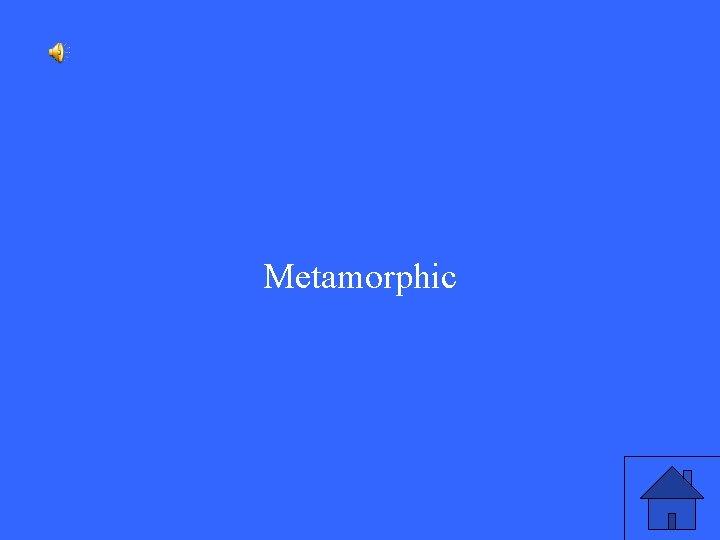 Metamorphic