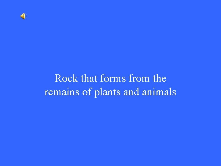 Rock that forms from the remains of plants and animals