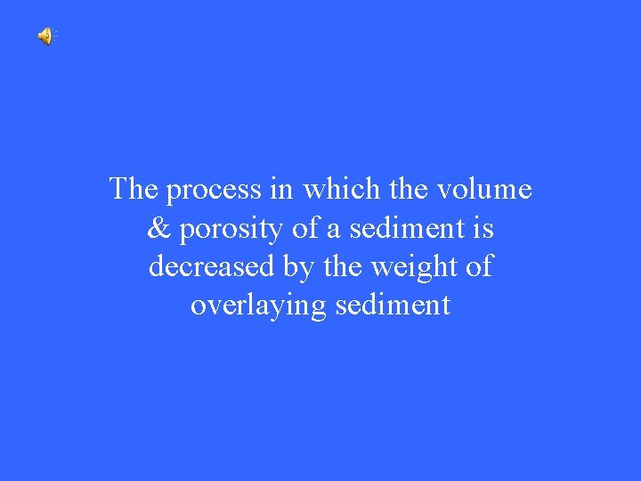 The process in which the volume & porosity of a sediment is decreased by