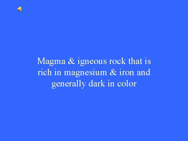 Magma & igneous rock that is rich in magnesium & iron and generally dark