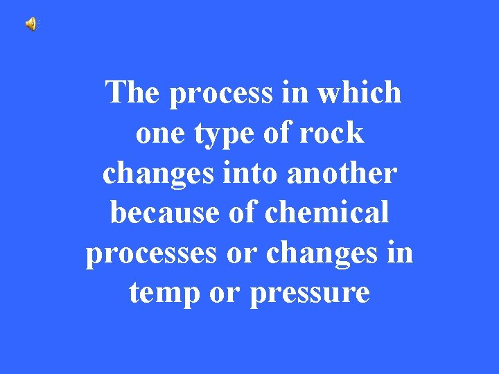 The process in which one type of rock changes into another because of chemical