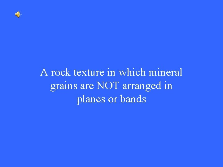 A rock texture in which mineral grains are NOT arranged in planes or bands