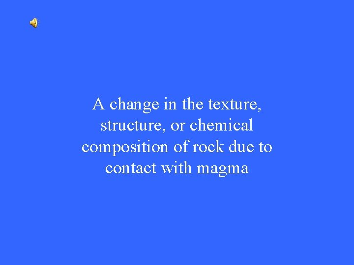 A change in the texture, structure, or chemical composition of rock due to contact