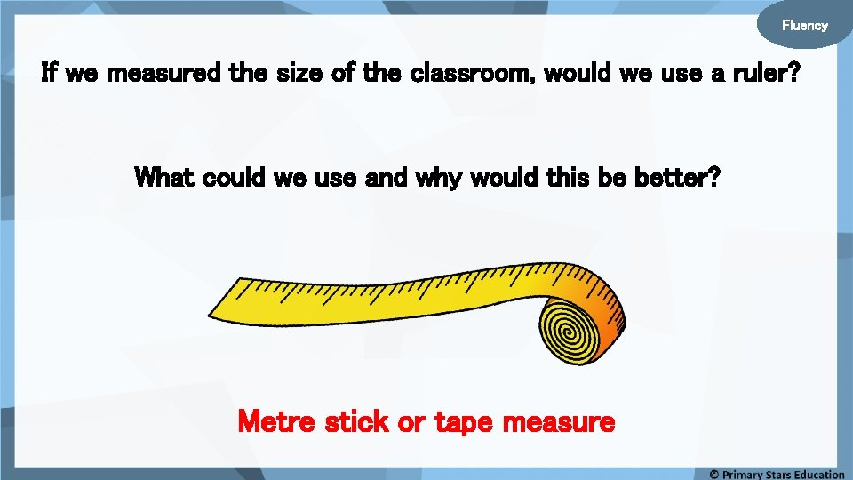Fluency If we measured the size of the classroom, would we use a ruler?