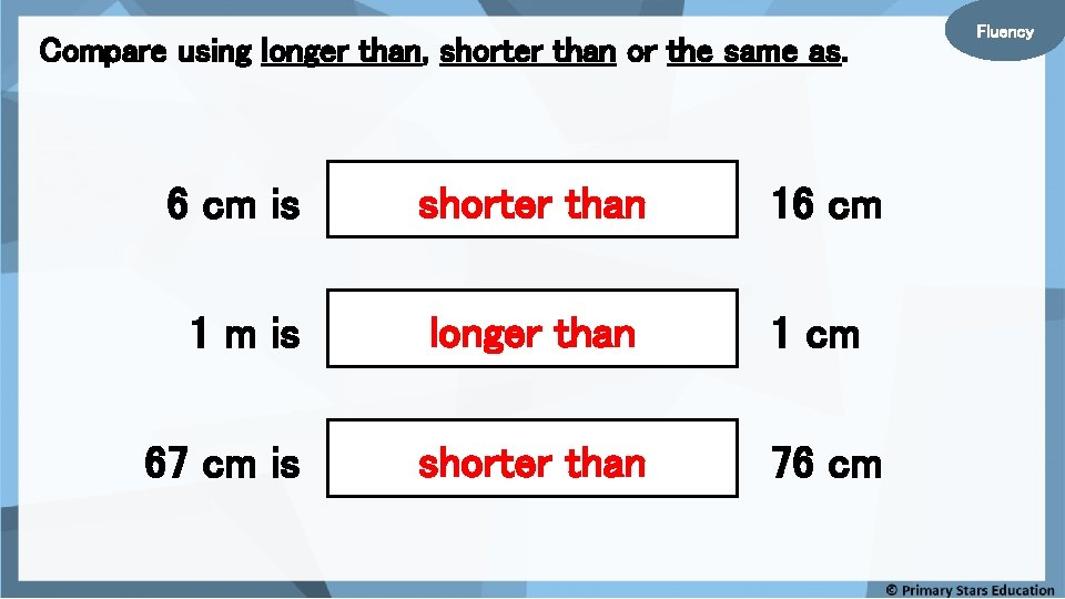 Compare using longer than, shorter than or the same as. 6 cm is shorter