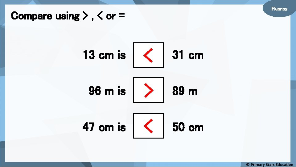 Fluency Compare using > , < or = 13 cm is < 31 cm