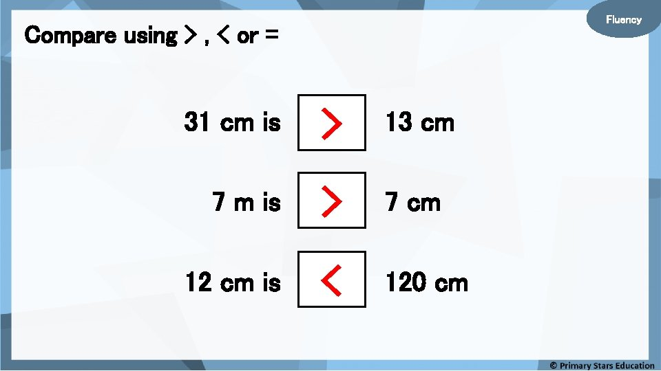 Fluency Compare using > , < or = 31 cm is > 13 cm
