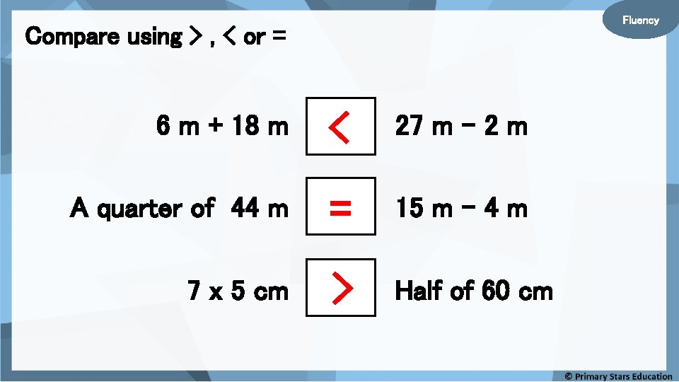 Fluency Compare using > , < or = 6 m + 18 m <