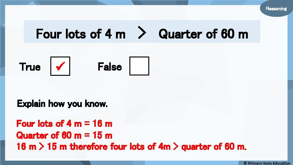 Reasoning Four lots of 4 m True > Quarter of 60 m False Explain