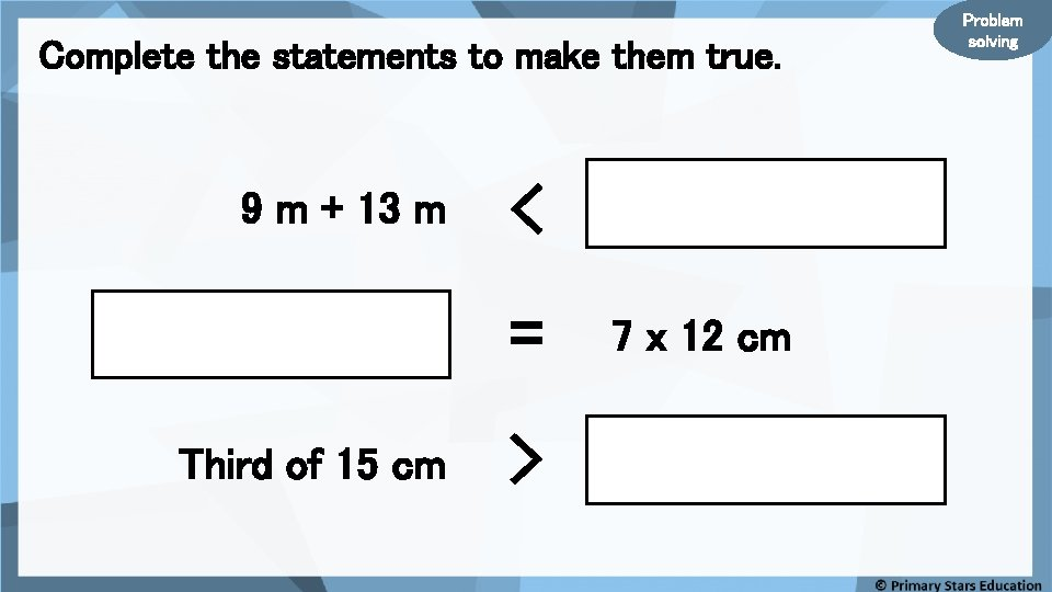 Complete the statements to make them true. 9 m + 13 m < =