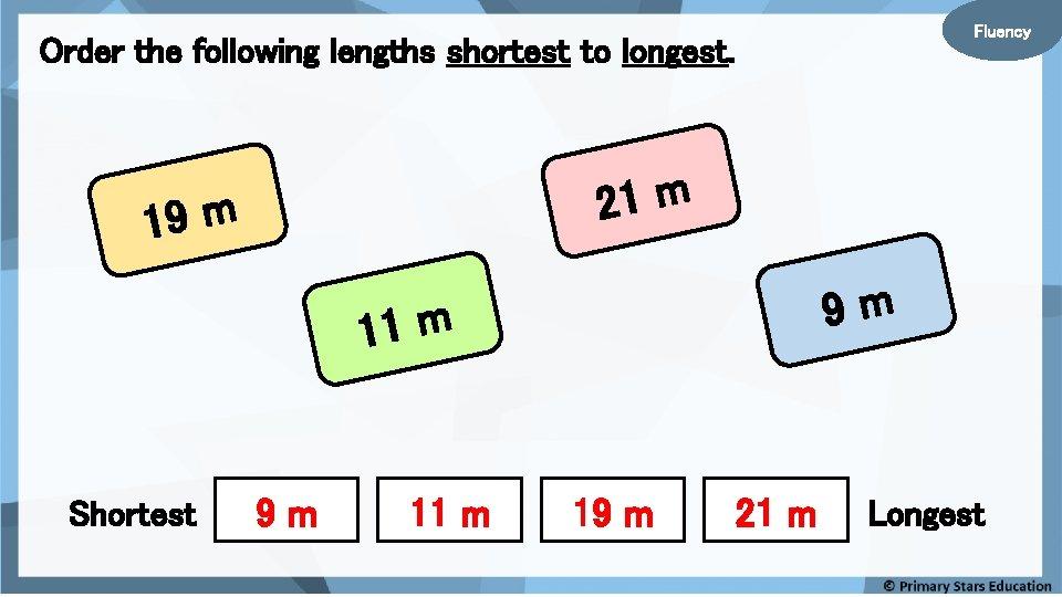 Fluency Order the following lengths shortest to longest. 21 m 19 m 9 m
