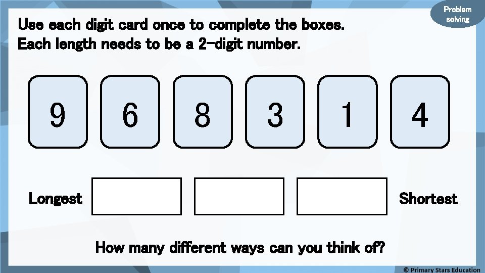 Problem solving Use each digit card once to complete the boxes. Each length needs