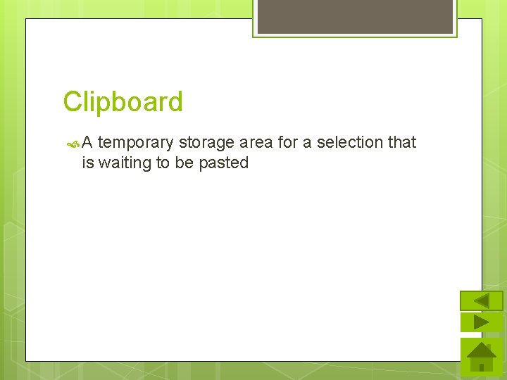 Clipboard A temporary storage area for a selection that is waiting to be pasted